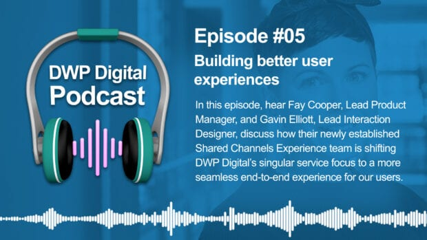 DWP Digital Podcast infographic of headphones with text excerpt: In this episode hear Fay Cooper, Lead Product Manager, and Gavin Elliott, Lead Interaction Designer, discuss how their newly established Shared Channels Experience team is shifting DWP Digital's singular service focus to a more seamless end-to-end experience for our users.