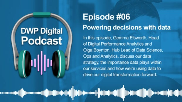 DWP Digital Podcast infographic of headphones with text excerpt: Episode #6 Powering decisions with data. In this episode, Gemma Elsworth, Head of Digital Performance Analytics and Olga Boynton, Hub Lead of Data Science, Ops and Analytics, discuss our data strategy, the importance data plays within our services and how we're using data to drive our digital transformation forward.