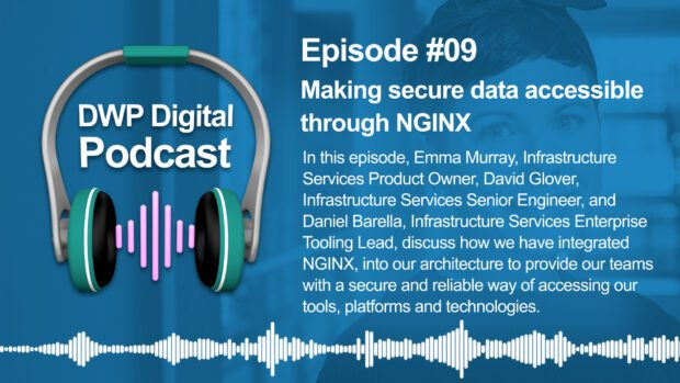 DWP Digital Podcast infographic of headphones with text excerpt: Episode #09 Making secure data accessible through NGINX. In this episode, Emma Murray, Infrastructure Services Product Owner, David Glover, Infrastructure Services Senior Engineer, and Daniel Barella, Infrastructure Services Enterprise Tooling Lead, discuss how we have integrated NGINX into our architecture to provide our teams with a secure and reliable way of accessing our tools, platforms and technologies.